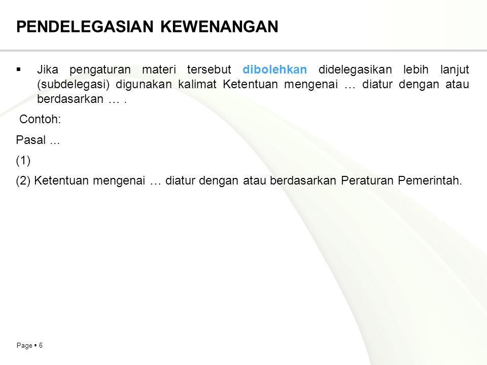Page  7 PENDELEGASIAN KEWENANGAN  Jika terdapat beberapa materi muatan yang didelegasikan dan materi muatan tersebut tercantum dalam beberapa pasal atau ayat tetapi akan didelegasikan dalam suatu Peraturan Perundang-undangan, gunakan kalimat Ketentuan mengenai … diatur dalam …. Contoh: Qanun Kabupaten Aceh Jaya Nomor 2 Tahun 2010 tentang Penyelenggaraan Administrasi Kependudukan Pasal 57 (1)….