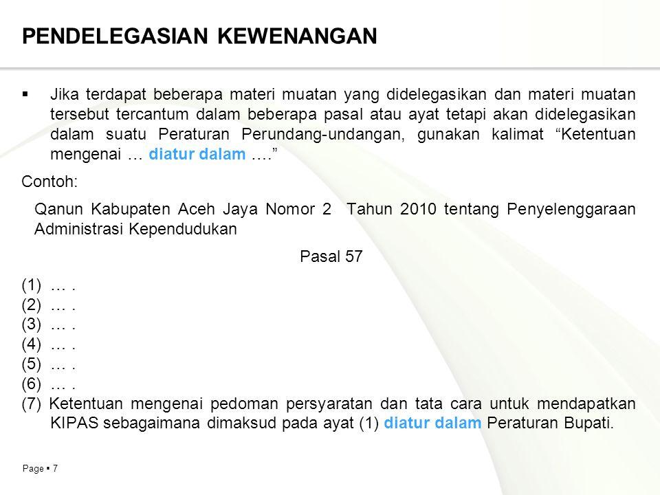 Page  8 PENDELEGASIAN KEWENANGAN  Jika terdapat beberapa materi muatan yang didelegasikan maka materi muatan yang didelegasikan dapat disatukan dalam 1 (satu) peraturan pelaksanaan dari Peraturan Perundang-undangan yang mendelegasikan, gunakan kalimat (jenis Peraturan Perundang-undangan) … tentang Peraturan Pelaksanaan...  Contoh: Peraturan Pemerintah Nomor 36 Tahun 2005 tentang Peraturan Pelaksanaan Undang-Undang Nomor 28 Tahun 2002 tentang Bangunan Gedung.