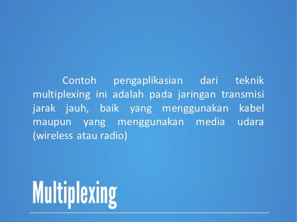Contoh pengaplikasian dari teknik multiplexing ini adalah pada jaringan transmisi jarak jauh, baik yang menggunakan kabel maupun yang menggunakan medi