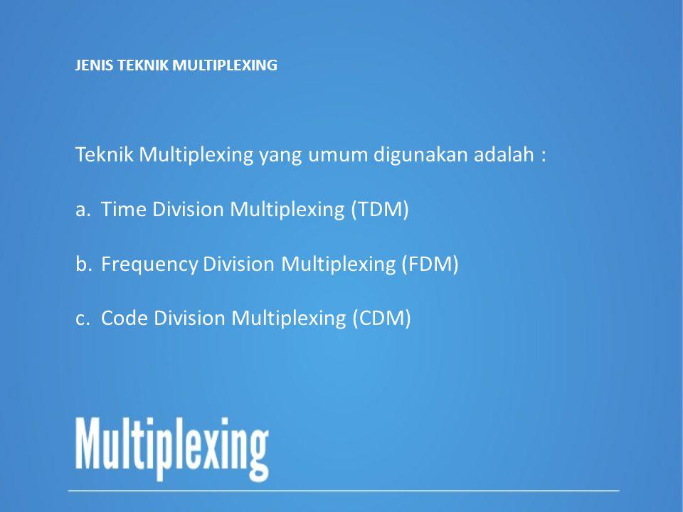 Teknik Multiplexing yang umum digunakan adalah : a.Time Division Multiplexing (TDM) b.Frequency Division Multiplexing (FDM) c.Code Division Multiplexi