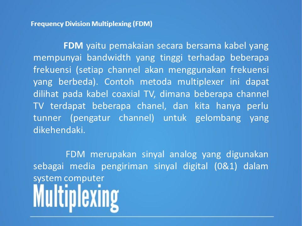 Frequency Division Multiplexing (FDM) FDM yaitu pemakaian secara bersama kabel yang mempunyai bandwidth yang tinggi terhadap beberapa frekuensi (setia