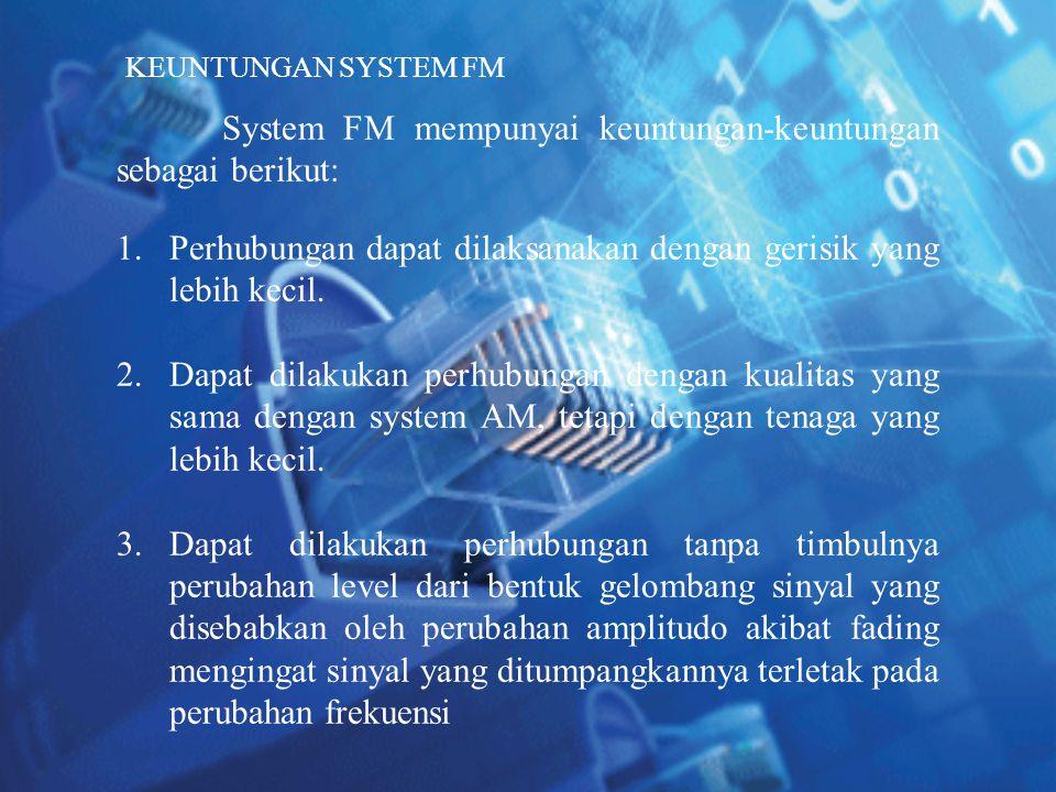System FM mempunyai keuntungan-keuntungan sebagai berikut: 1.Perhubungan dapat dilaksanakan dengan gerisik yang lebih kecil. 2.Dapat dilakukan perhubu