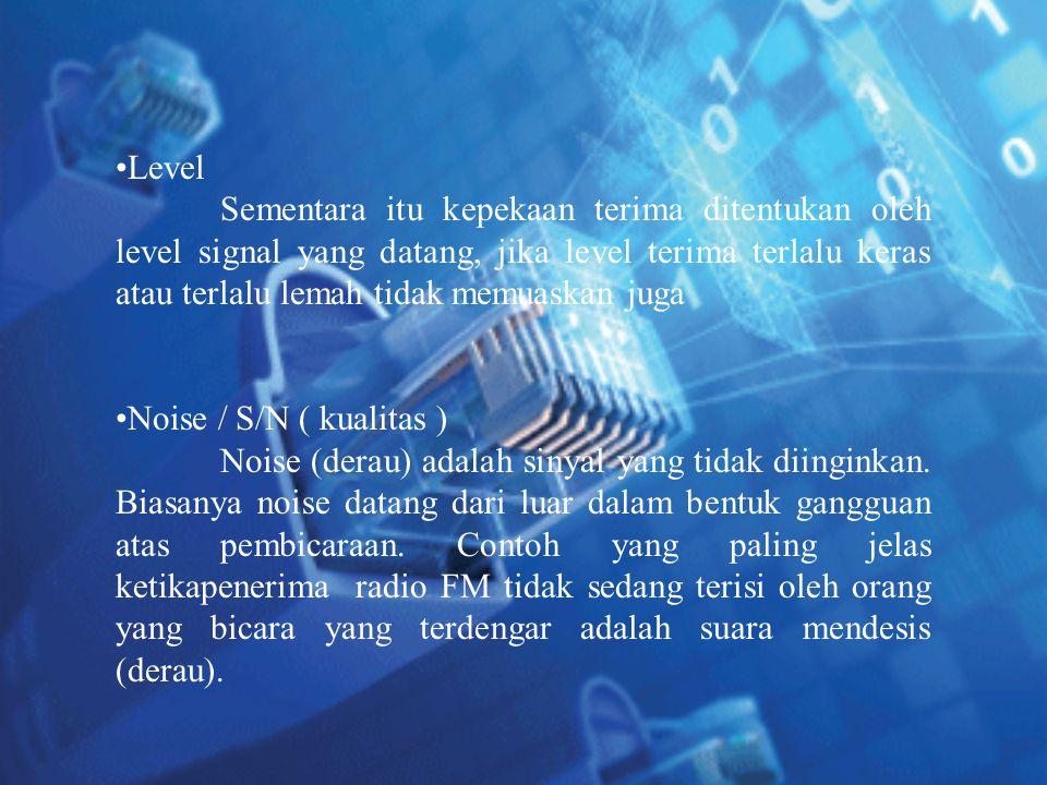 •Level Sementara itu kepekaan terima ditentukan oleh level signal yang datang, jika level terima terlalu keras atau terlalu lemah tidak memuaskan juga
