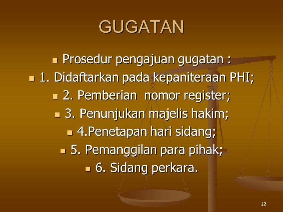 12 GUGATAN  Prosedur pengajuan gugatan :  1. Didaftarkan pada kepaniteraan PHI;  2. Pemberian nomor register;  3. Penunjukan majelis hakim;  4.Pe