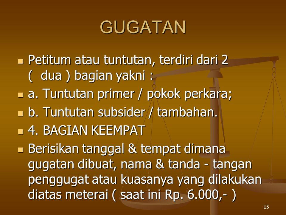 15 GUGATAN  Petitum atau tuntutan, terdiri dari 2 ( dua ) bagian yakni :  a. Tuntutan primer / pokok perkara;  b. Tuntutan subsider / tambahan.  4