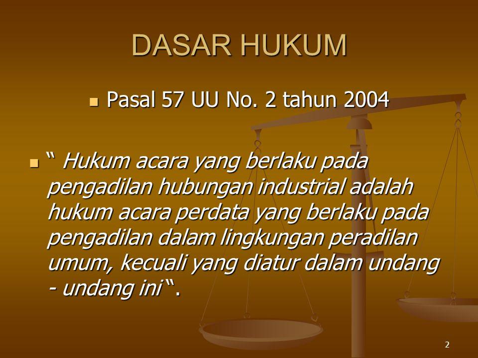 """2 DASAR HUKUM  Pasal 57 UU No. 2 tahun 2004  """" Hukum acara yang berlaku pada pengadilan hubungan industrial adalah hukum acara perdata yang berlaku"""
