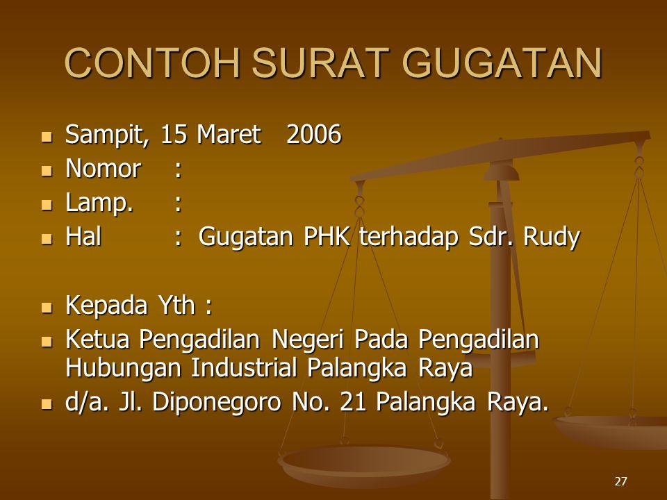 27 CONTOH SURAT GUGATAN  Sampit, 15 Maret 2006  Nomor:  Lamp.:  Hal: Gugatan PHK terhadap Sdr. Rudy  Kepada Yth :  Ketua Pengadilan Negeri Pada