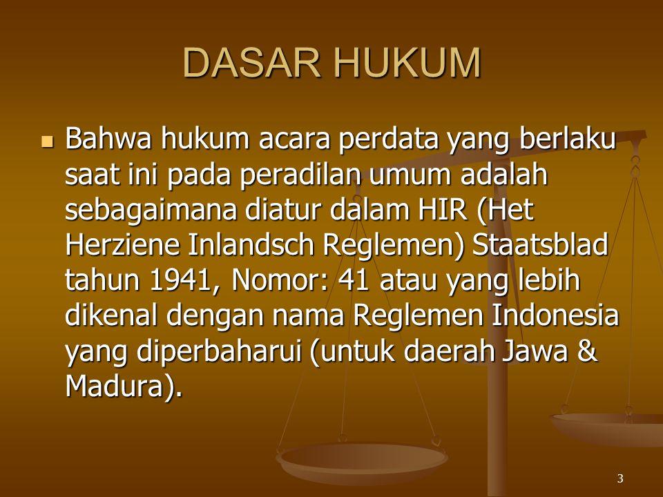 3 DASAR HUKUM  Bahwa hukum acara perdata yang berlaku saat ini pada peradilan umum adalah sebagaimana diatur dalam HIR (Het Herziene Inlandsch Reglem