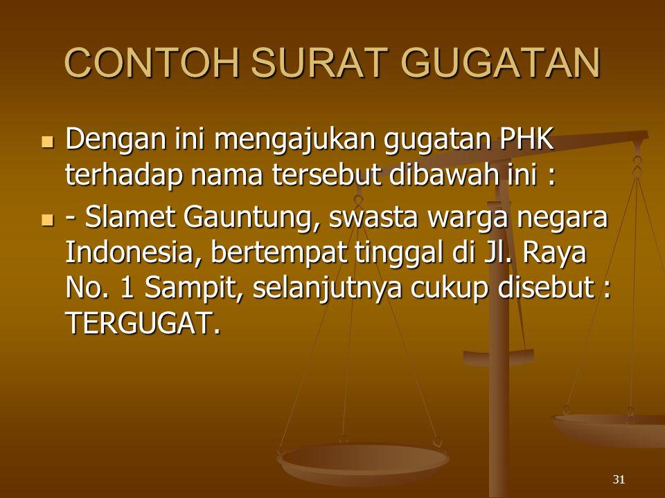 31 CONTOH SURAT GUGATAN  Dengan ini mengajukan gugatan PHK terhadap nama tersebut dibawah ini :  - Slamet Gauntung, swasta warga negara Indonesia, b