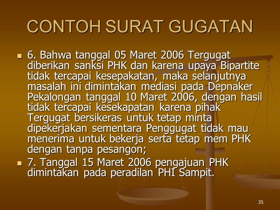 35 CONTOH SURAT GUGATAN  6. Bahwa tanggal 05 Maret 2006 Tergugat diberikan sanksi PHK dan karena upaya Bipartite tidak tercapai kesepakatan, maka sel