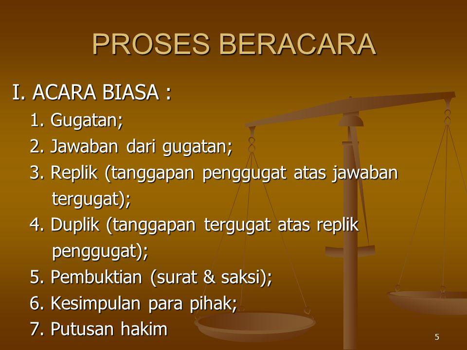 5 PROSES BERACARA I. ACARA BIASA : 1. Gugatan; 2. Jawaban dari gugatan; 3. Replik (tanggapan penggugat atas jawaban tergugat); tergugat); 4. Duplik (t