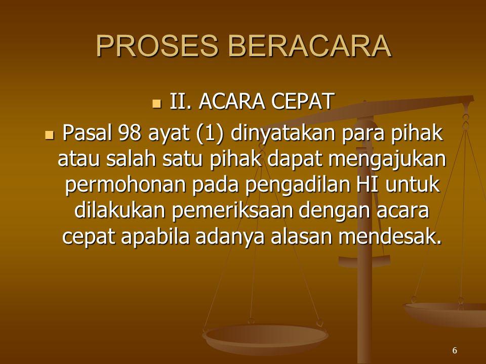 6 PROSES BERACARA  II. ACARA CEPAT  Pasal 98 ayat (1) dinyatakan para pihak atau salah satu pihak dapat mengajukan permohonan pada pengadilan HI unt