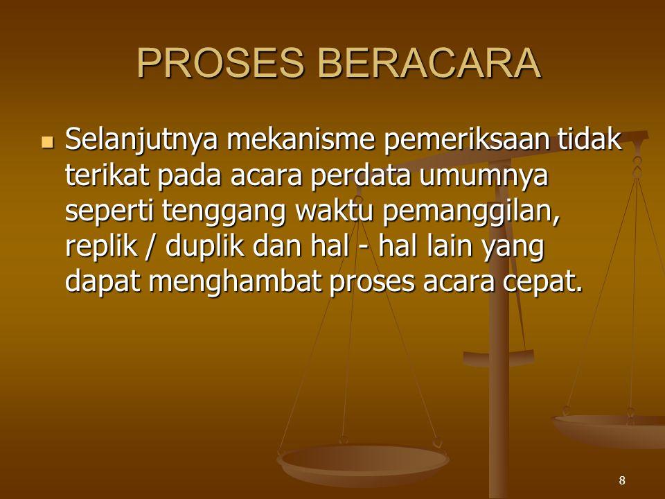 8 PROSES BERACARA  Selanjutnya mekanisme pemeriksaan tidak terikat pada acara perdata umumnya seperti tenggang waktu pemanggilan, replik / duplik dan