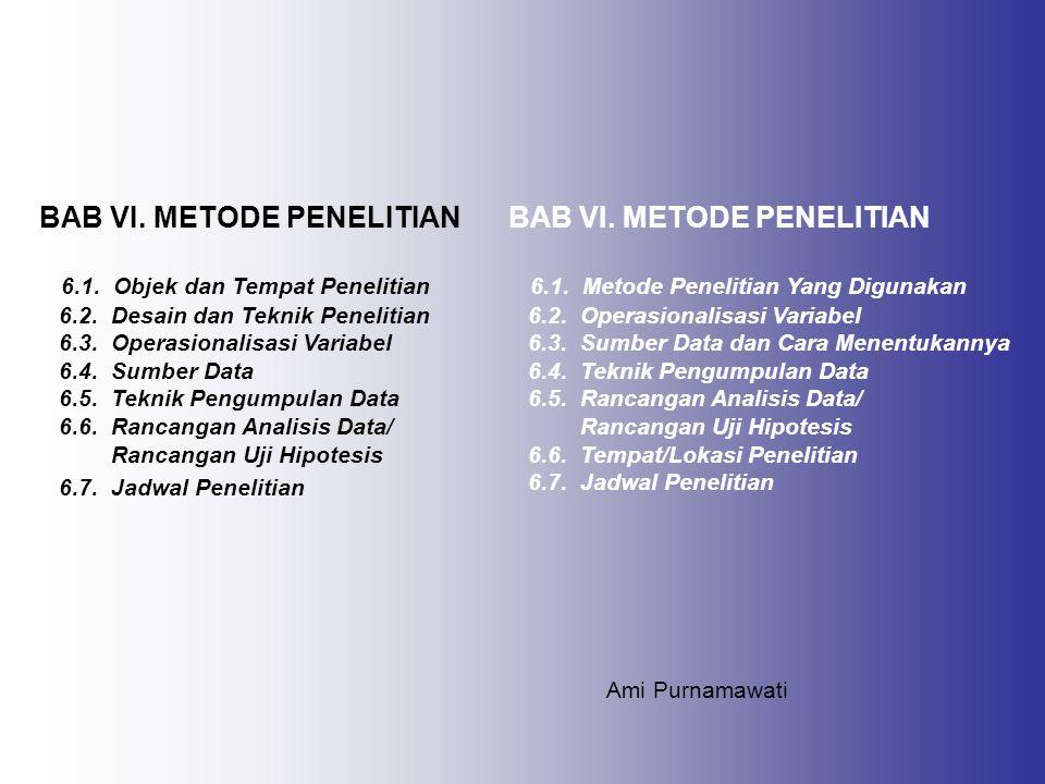 BAB VI. METODE PENELITIAN 6.1. Objek dan Tempat Penelitian 6.2. Desain dan Teknik Penelitian 6.3. Operasionalisasi Variabel 6.4. Sumber Data 6.5. Tekn