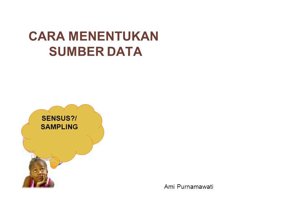 CARA MENENTUKAN SUMBER DATA SENSUS?/ SAMPLING Ami Purnamawati