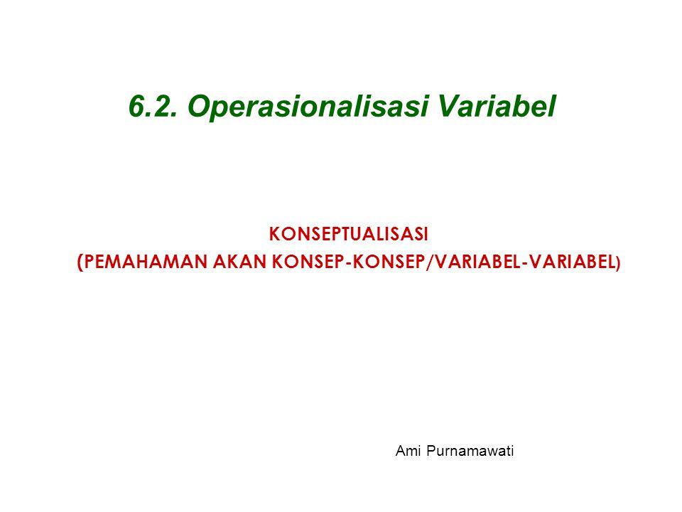 6.2. Operasionalisasi Variabel KONSEPTUALISASI (PEMAHAMAN AKAN KONSEP-KONSEP/VARIABEL-VARIABEL ) Ami Purnamawati