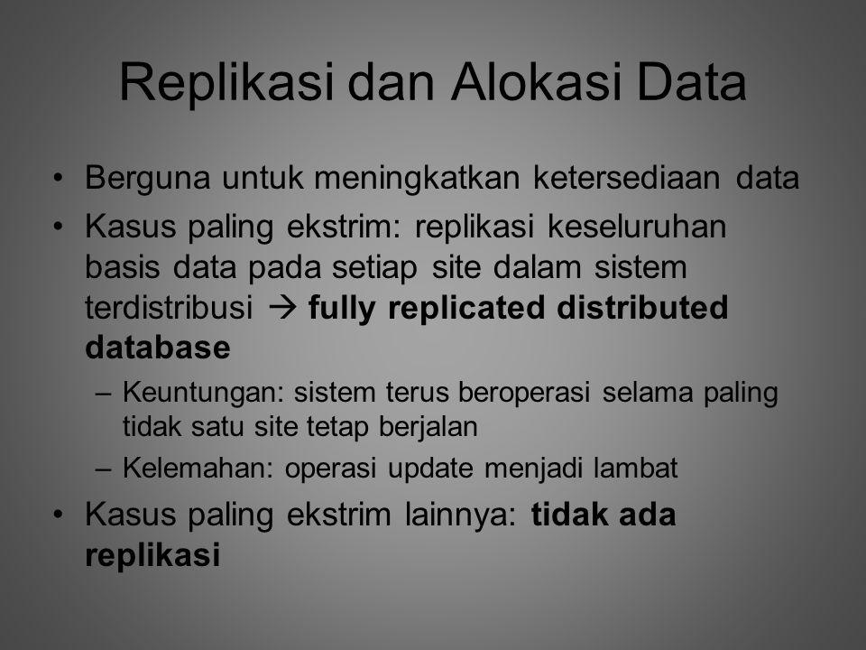Replikasi dan Alokasi Data •Berguna untuk meningkatkan ketersediaan data •Kasus paling ekstrim: replikasi keseluruhan basis data pada setiap site dalam sistem terdistribusi  fully replicated distributed database –Keuntungan: sistem terus beroperasi selama paling tidak satu site tetap berjalan –Kelemahan: operasi update menjadi lambat •Kasus paling ekstrim lainnya: tidak ada replikasi