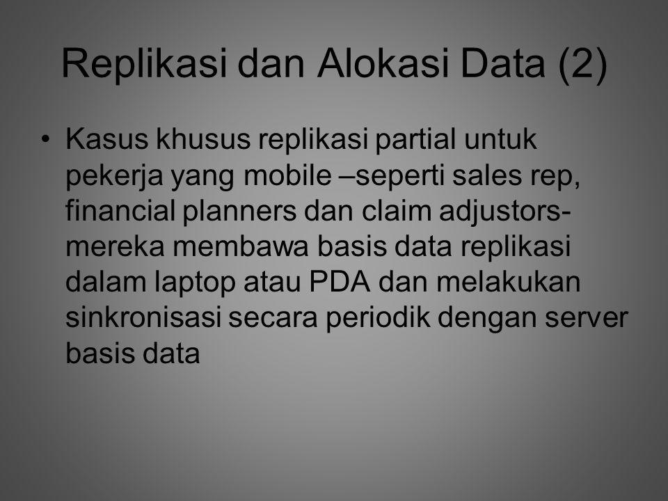 Replikasi dan Alokasi Data (2) •Kasus khusus replikasi partial untuk pekerja yang mobile –seperti sales rep, financial planners dan claim adjustors- mereka membawa basis data replikasi dalam laptop atau PDA dan melakukan sinkronisasi secara periodik dengan server basis data