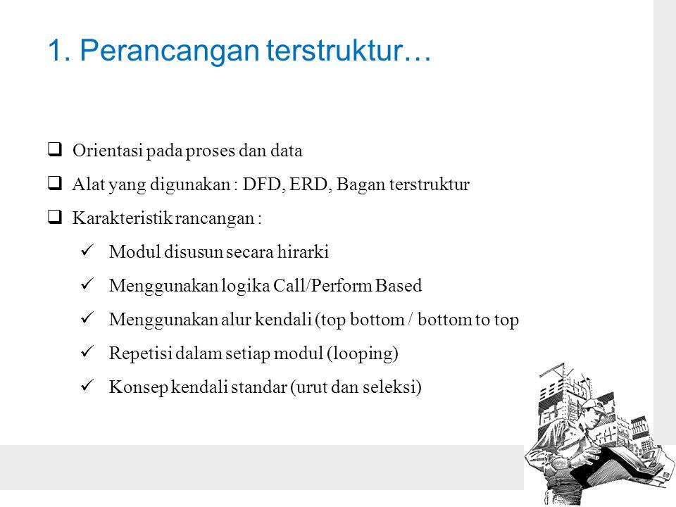 1. Perancangan terstruktur…  Orientasi pada proses dan data  Alat yang digunakan : DFD, ERD, Bagan terstruktur  Karakteristik rancangan :  Modul d