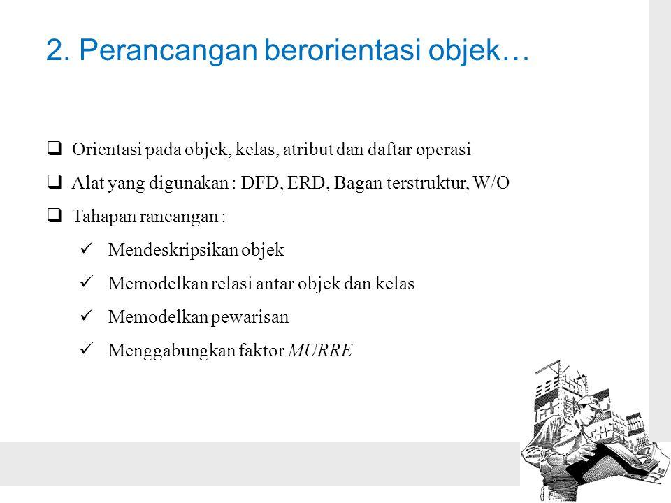 2. Perancangan berorientasi objek…  Orientasi pada objek, kelas, atribut dan daftar operasi  Alat yang digunakan : DFD, ERD, Bagan terstruktur, W/O