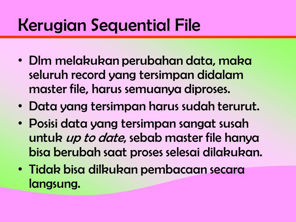 Kerugian Sequential File • Dlm melakukan perubahan data, maka seluruh record yang tersimpan didalam master file, harus semuanya diproses.