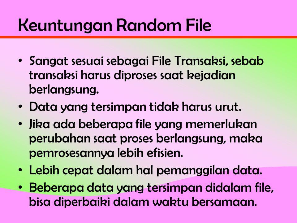Keuntungan Random File • Sangat sesuai sebagai File Transaksi, sebab transaksi harus diproses saat kejadian berlangsung.
