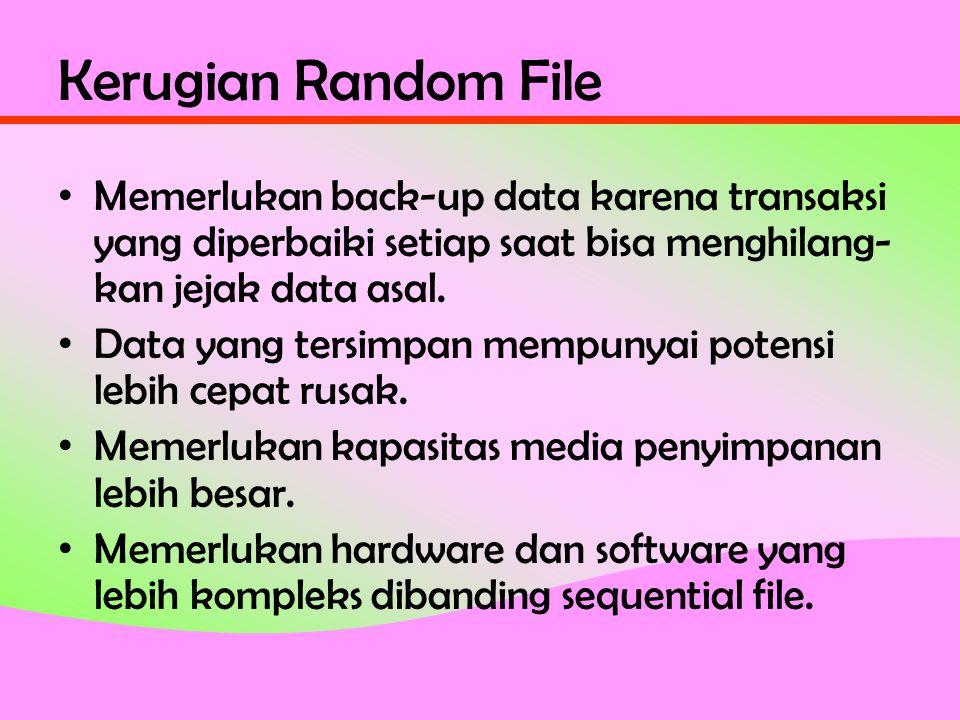 Kerugian Random File • Memerlukan back-up data karena transaksi yang diperbaiki setiap saat bisa menghilang- kan jejak data asal.