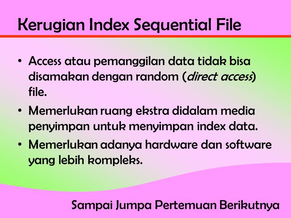 Kerugian Index Sequential File • Access atau pemanggilan data tidak bisa disamakan dengan random (direct access) file.