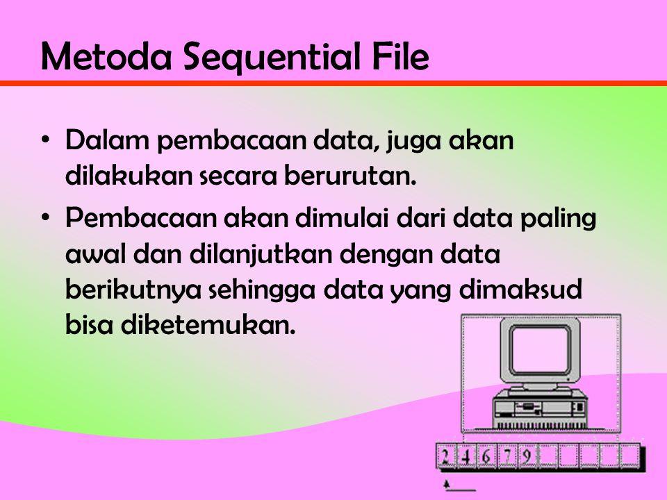 Metoda Sequential File • Dalam pembacaan data, juga akan dilakukan secara berurutan.