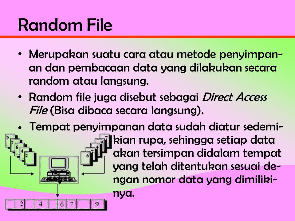 Random File • Merupakan suatu cara atau metode penyimpan- an dan pembacaan data yang dilakukan secara random atau langsung.