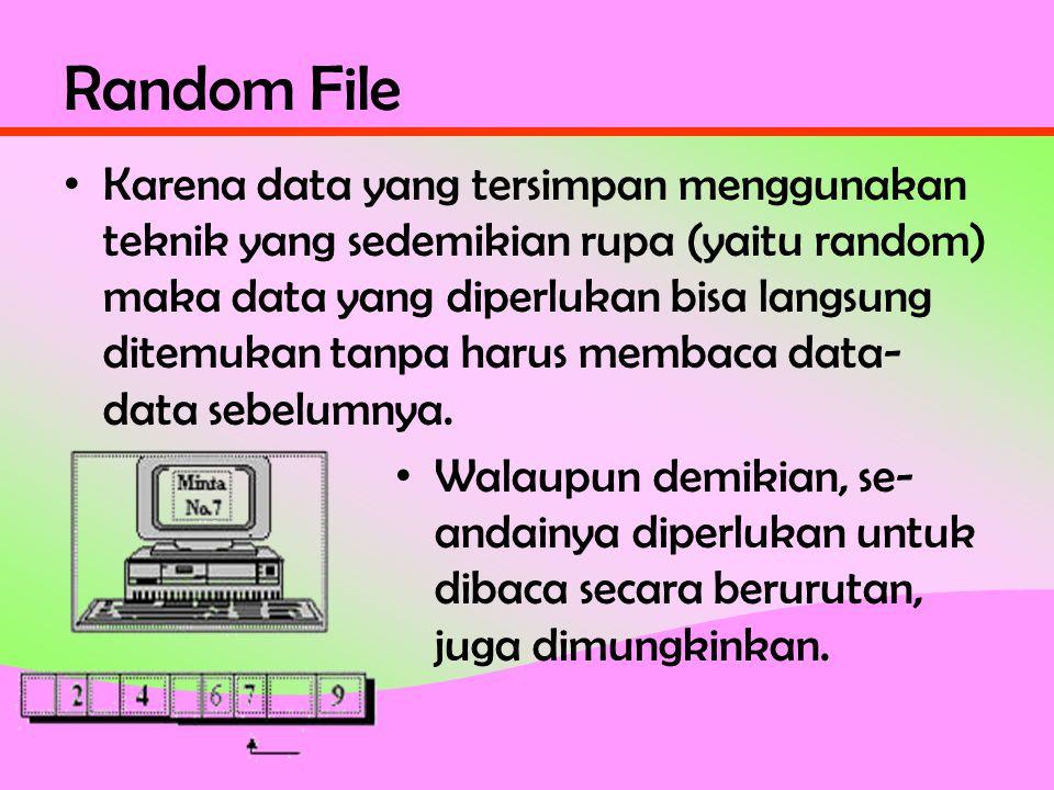 Random File • Karena data yang tersimpan menggunakan teknik yang sedemikian rupa (yaitu random) maka data yang diperlukan bisa langsung ditemukan tanpa harus membaca data- data sebelumnya.