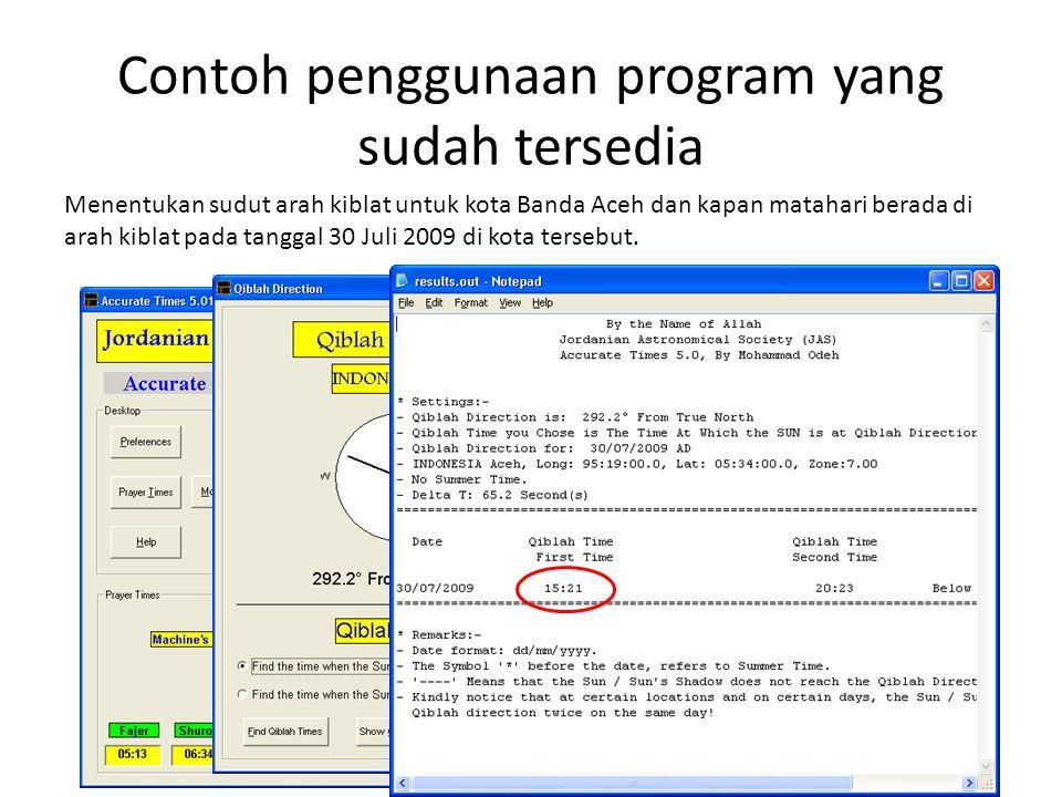 Contoh penggunaan program yang sudah tersedia Menentukan sudut arah kiblat untuk kota Banda Aceh dan kapan matahari berada di arah kiblat pada tanggal 30 Juli 2009 di kota tersebut.