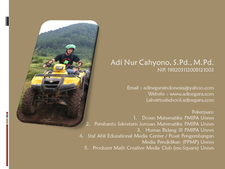 Adi Nur Cahyono, S.Pd., M.Pd. NIP. 198203112008121003 Email : adinegaraindonesia@yahoo.com Website : www.adinegara.com Labvirtualschool.adinegara.com