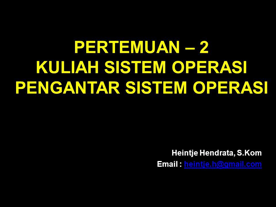 PERTEMUAN – 2 KULIAH SISTEM OPERASI PENGANTAR SISTEM OPERASI Heintje Hendrata, S.Kom Email : heintje.h@gmail.comheintje.h@gmail.com
