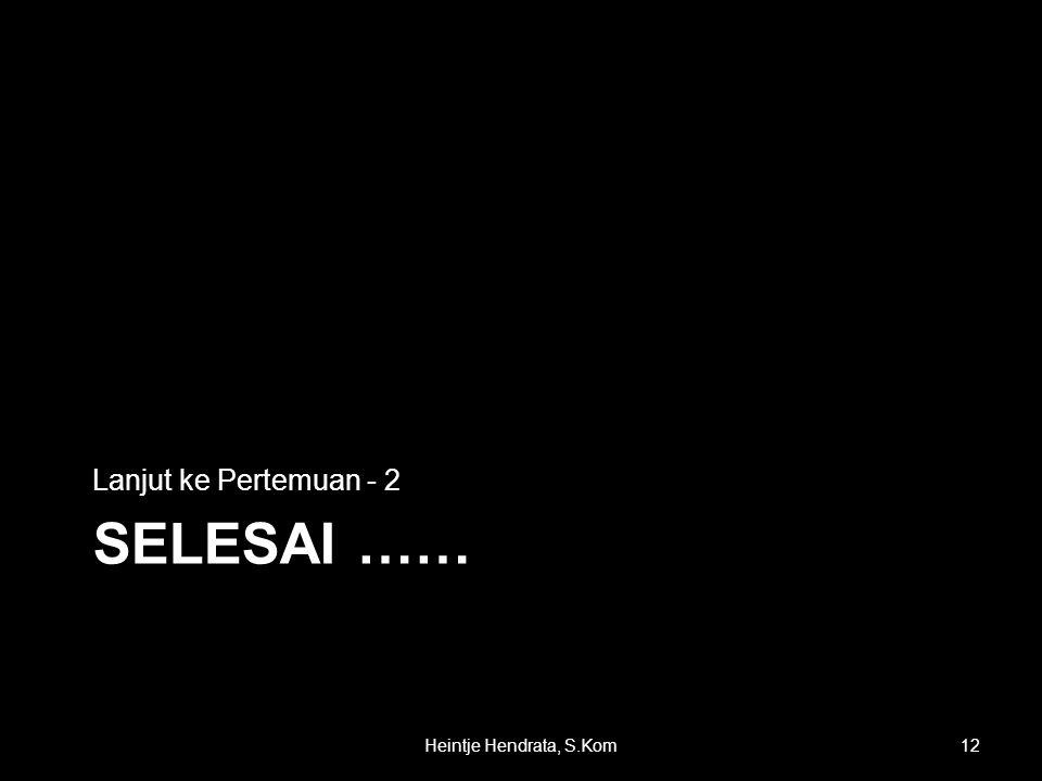 SELESAI …… Lanjut ke Pertemuan - 2 12Heintje Hendrata, S.Kom