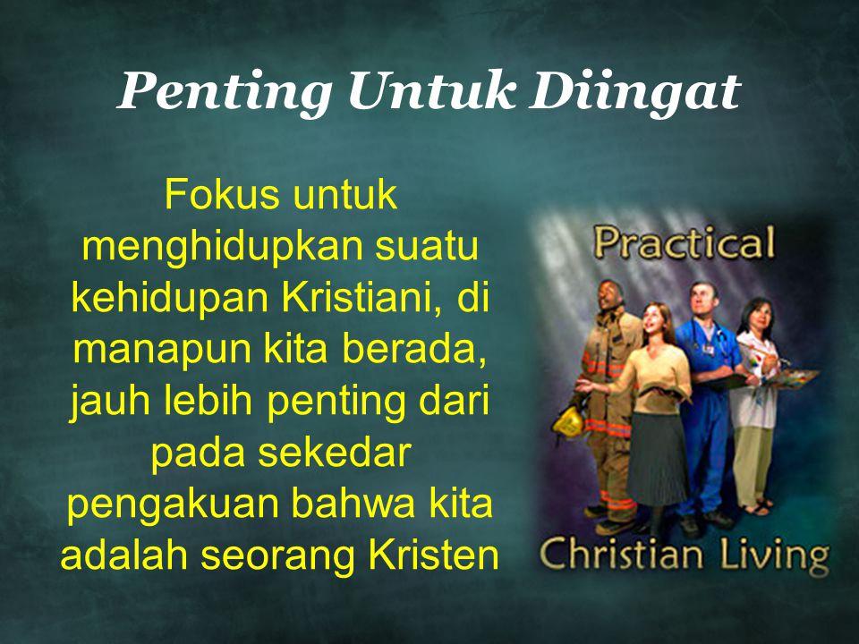 Penting Untuk Diingat Fokus untuk menghidupkan suatu kehidupan Kristiani, di manapun kita berada, jauh lebih penting dari pada sekedar pengakuan bahwa kita adalah seorang Kristen