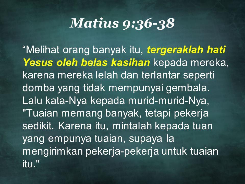 Matius 9:36-38 Melihat orang banyak itu, tergeraklah hati Yesus oleh belas kasihan kepada mereka, karena mereka lelah dan terlantar seperti domba yang tidak mempunyai gembala.