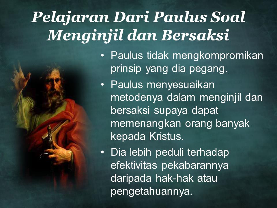 Pelajaran Dari Paulus Soal Menginjil dan Bersaksi •Paulus tidak mengkompromikan prinsip yang dia pegang. •Paulus menyesuaikan metodenya dalam menginji