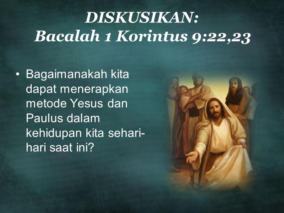 DISKUSIKAN: Bacalah 1 Korintus 9:22,23 •Bagaimanakah kita dapat menerapkan metode Yesus dan Paulus dalam kehidupan kita sehari- hari saat ini?