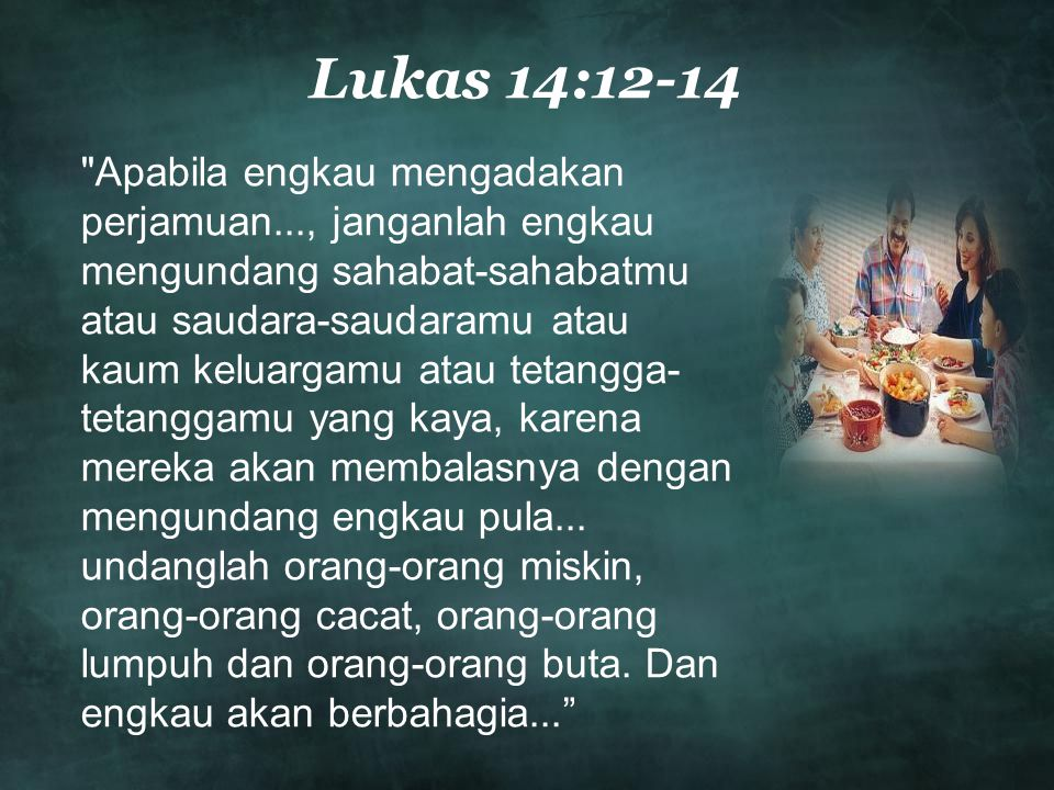 Lukas 14:12-14 Apabila engkau mengadakan perjamuan..., janganlah engkau mengundang sahabat-sahabatmu atau saudara-saudaramu atau kaum keluargamu atau tetangga- tetanggamu yang kaya, karena mereka akan membalasnya dengan mengundang engkau pula...