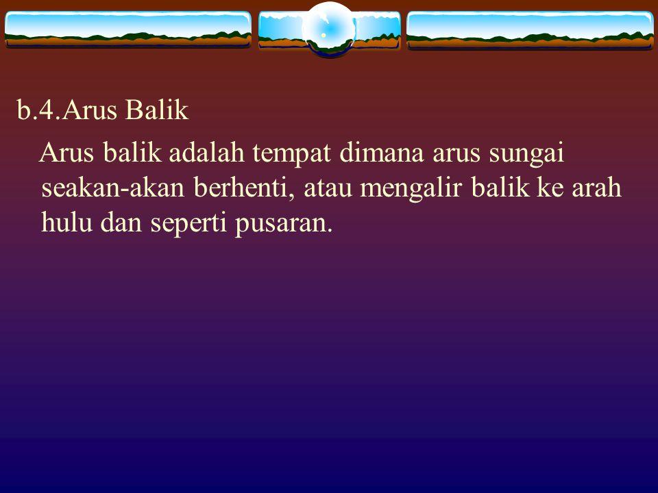 . b.4.Arus Balik Arus balik adalah tempat dimana arus sungai seakan-akan berhenti, atau mengalir balik ke arah hulu dan seperti pusaran.