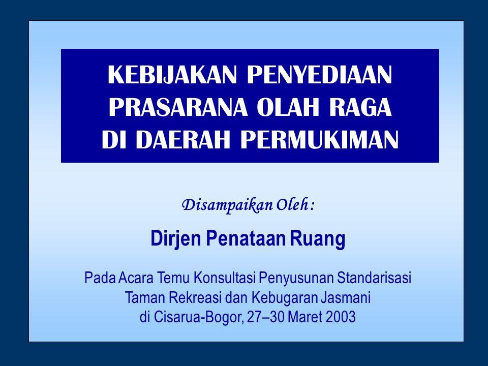 KEBIJAKAN PENYEDIAAN PRASARANA OLAH RAGA DI DAERAH PERMUKIMAN Disampaikan Oleh : Dirjen Penataan Ruang Pada Acara Temu Konsultasi Penyusunan Standarisasi Taman Rekreasi dan Kebugaran Jasmani di Cisarua-Bogor, 27–30 Maret 2003