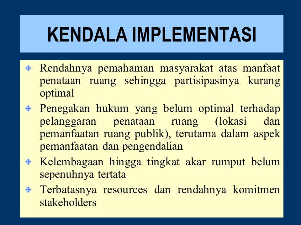 KENDALA IMPLEMENTASI Rendahnya pemahaman masyarakat atas manfaat penataan ruang sehingga partisipasinya kurang optimal Penegakan hukum yang belum optimal terhadap pelanggaran penataan ruang (lokasi dan pemanfaatan ruang publik), terutama dalam aspek pemanfaatan dan pengendalian Kelembagaan hingga tingkat akar rumput belum sepenuhnya tertata Terbatasnya resources dan rendahnya komitmen stakeholders