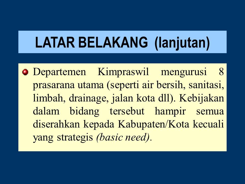LATAR BELAKANG (lanjutan) Departemen Kimpraswil mengurusi 8 prasarana utama (seperti air bersih, sanitasi, limbah, drainage, jalan kota dll).