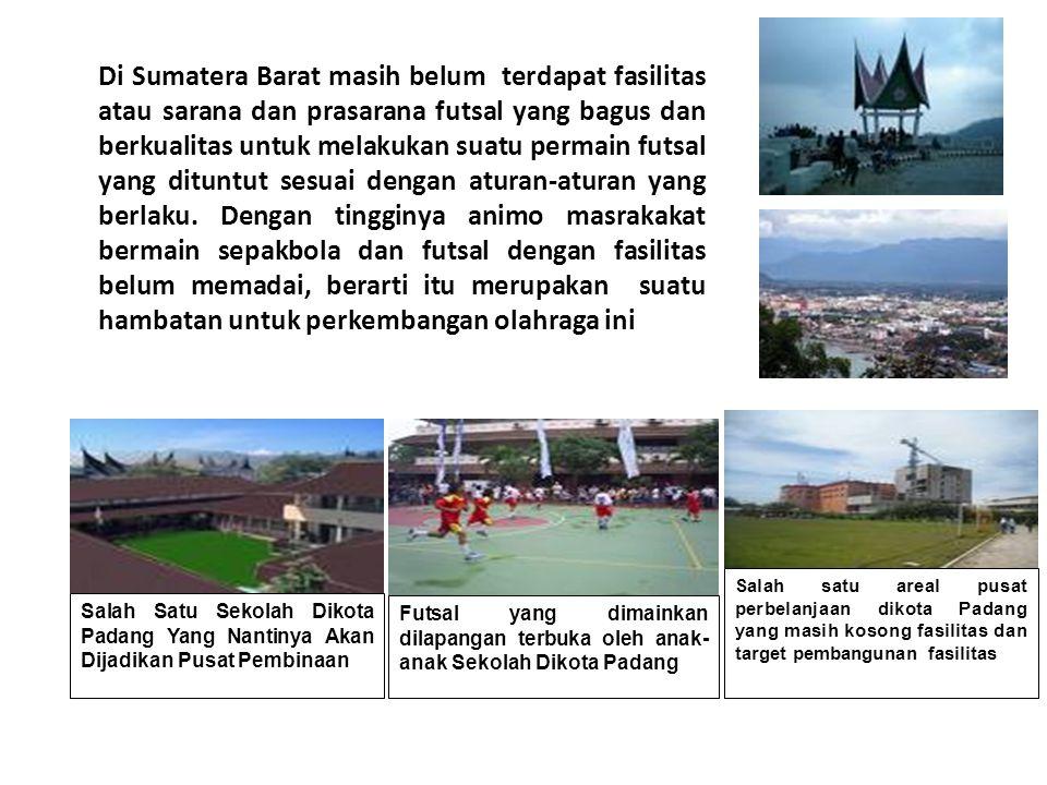 Di Sumatera Barat masih belum terdapat fasilitas atau sarana dan prasarana futsal yang bagus dan berkualitas untuk melakukan suatu permain futsal yang