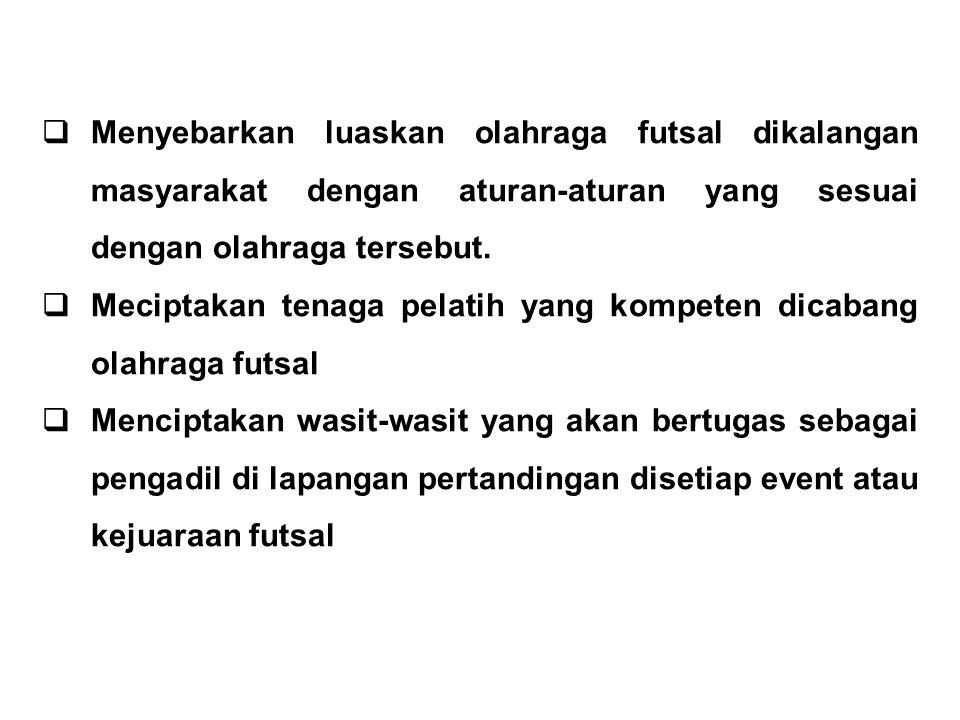  Menyebarkan luaskan olahraga futsal dikalangan masyarakat dengan aturan-aturan yang sesuai dengan olahraga tersebut.  Meciptakan tenaga pelatih yan