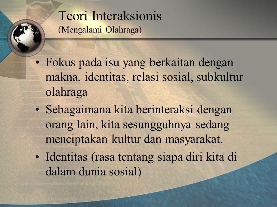 Teori Interaksionis (Mengalami Olahraga) •Fokus pada isu yang berkaitan dengan makna, identitas, relasi sosial, subkultur olahraga •Sebagaimana kita berinteraksi dengan orang lain, kita sesungguhnya sedang menciptakan kultur dan masyarakat.