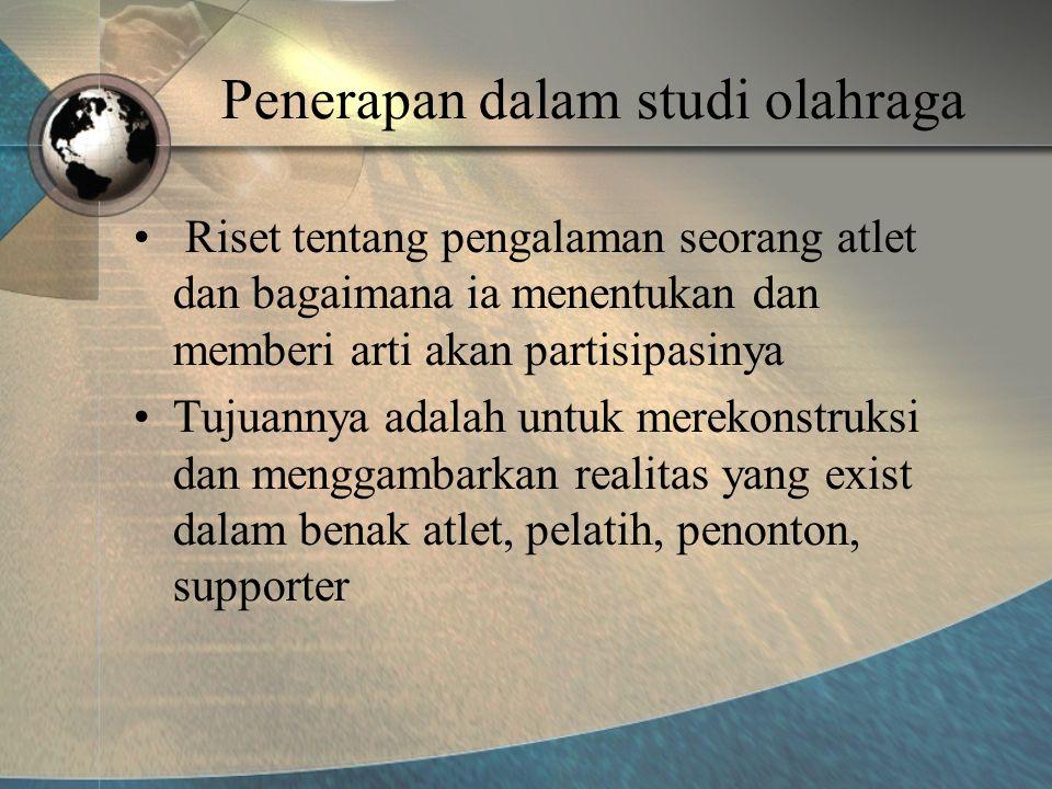 Penerapan dalam studi olahraga • Riset tentang pengalaman seorang atlet dan bagaimana ia menentukan dan memberi arti akan partisipasinya •Tujuannya adalah untuk merekonstruksi dan menggambarkan realitas yang exist dalam benak atlet, pelatih, penonton, supporter