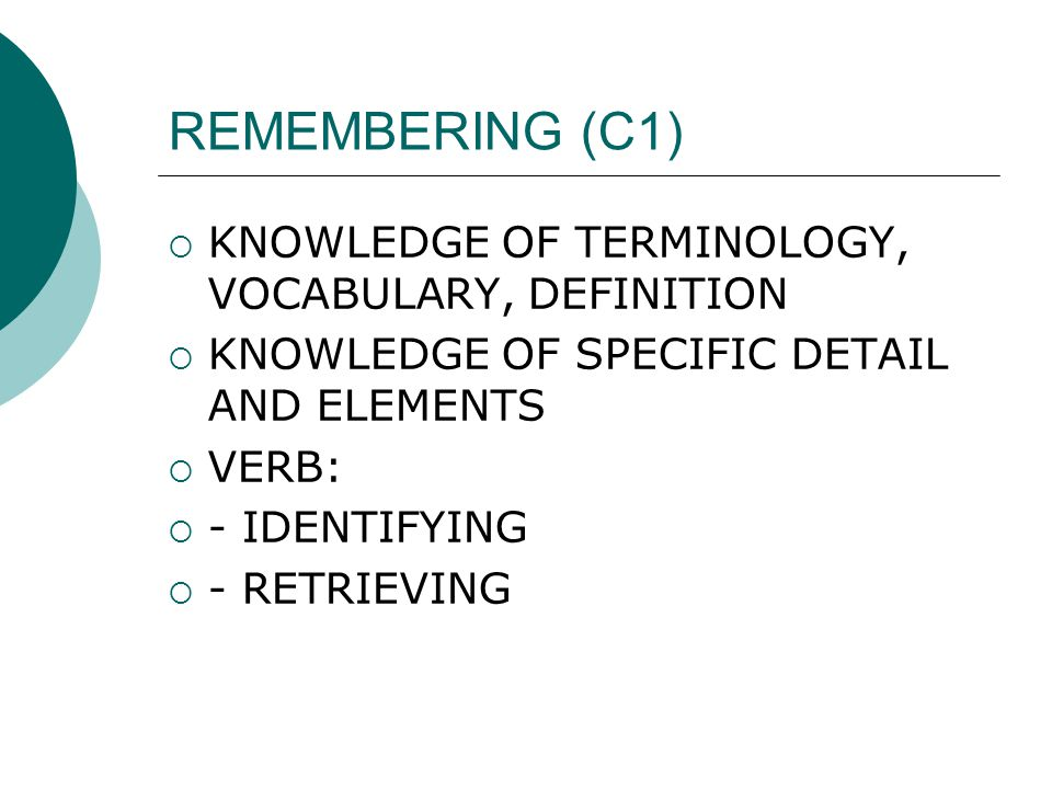 REMEMBERING (C1)  KNOWLEDGE OF TERMINOLOGY, VOCABULARY, DEFINITION  KNOWLEDGE OF SPECIFIC DETAIL AND ELEMENTS  VERB:  - IDENTIFYING  - RETRIEVING