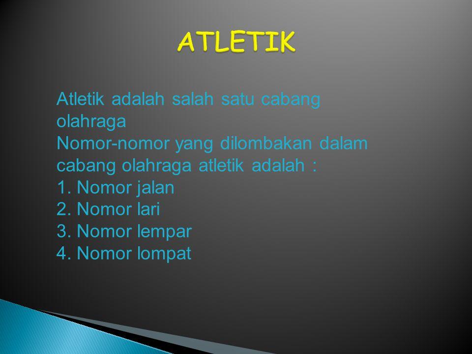 Atletik adalah salah satu cabang olahraga Nomor-nomor yang dilombakan dalam cabang olahraga atletik adalah : 1. Nomor jalan 2. Nomor lari 3. Nomor lem